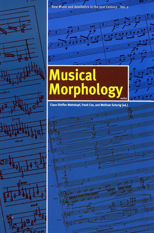 Claus-Steffen Mahnkopf, Frank Cox, and Wolfram Schurig (eds.), Musical Morphology