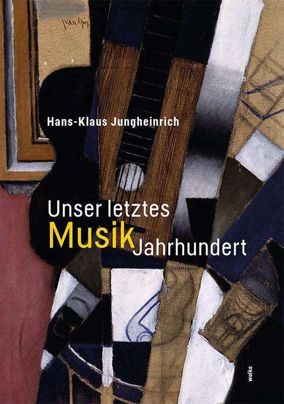 hans-klaus_jungheinrich_unser_letztes_musikjahrhundert